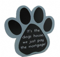 ITS THE DOGS HOUSE WE JUST PAY THE MORTGAGE PAW SHAPED WOODEN HANGING SIGN